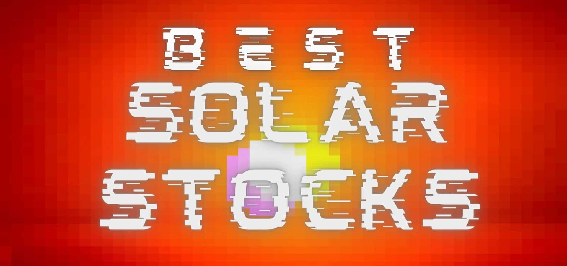 The 5 Best Solar Stocks To Buy Right Now – These Stocks Are HOT!