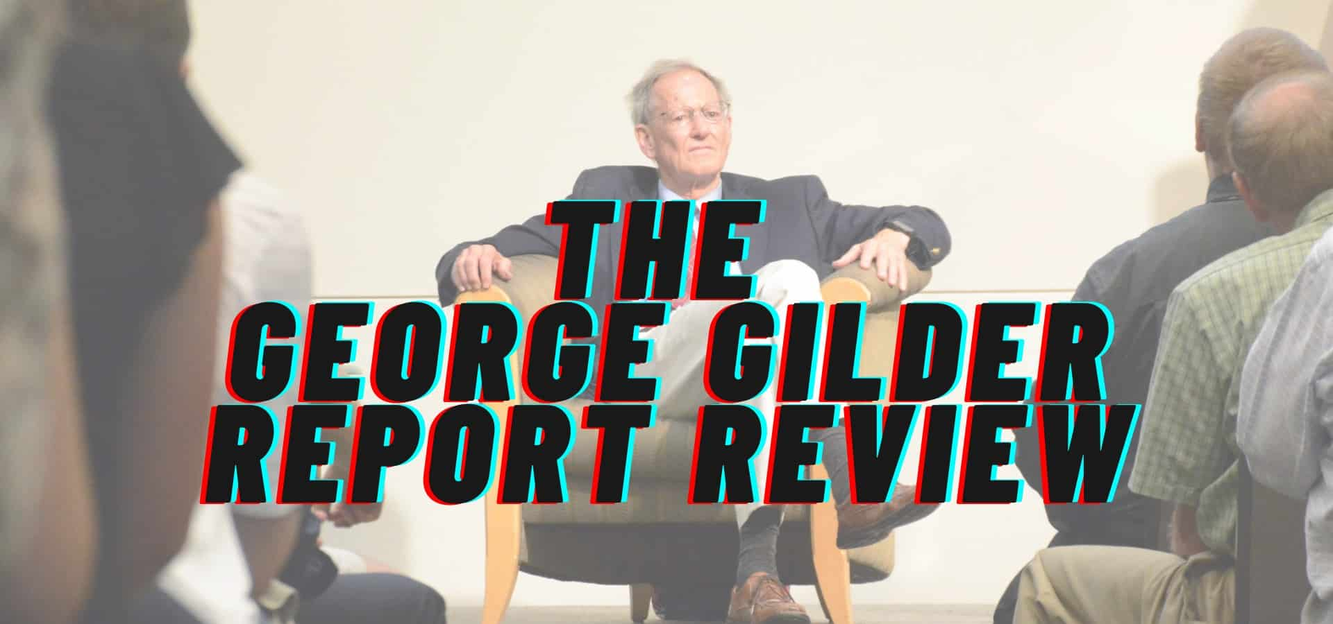 George Gilder Report Review: Is It the Real Deal?