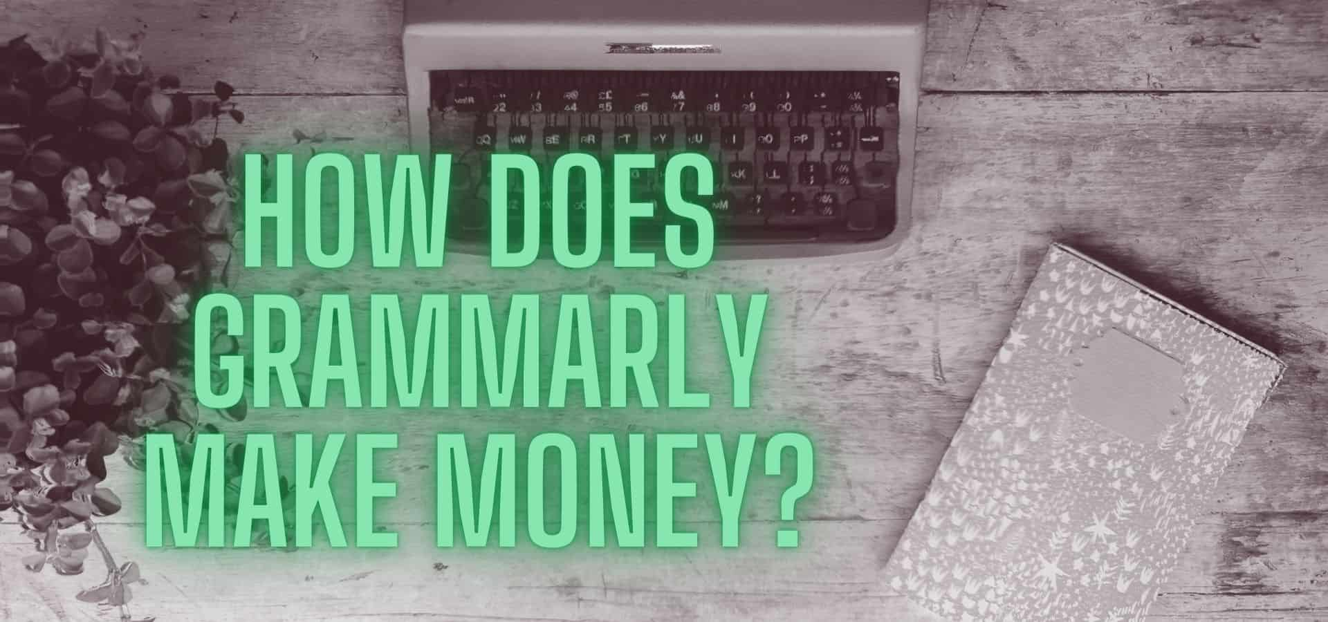 How Does Grammarly Make Money + Everything Else You Need To Know!