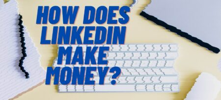 How Does LinkedIn Make Money? + Everything Else You Need To Know