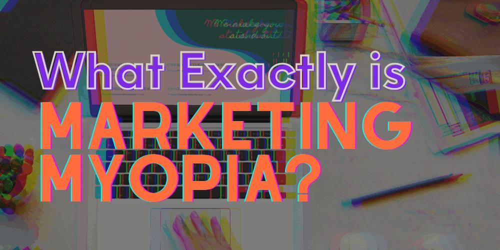 what exactly is marketing myopia