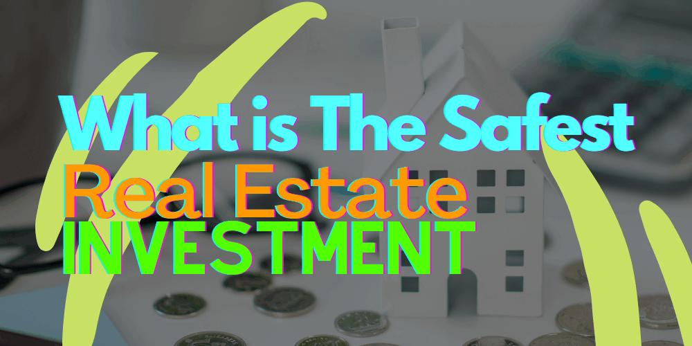 Safest Real Estate Investment